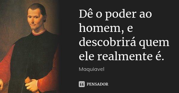 Dê o poder ao homem, e descobrirá quem ele realmente é.... Frase de Maquiavel.
