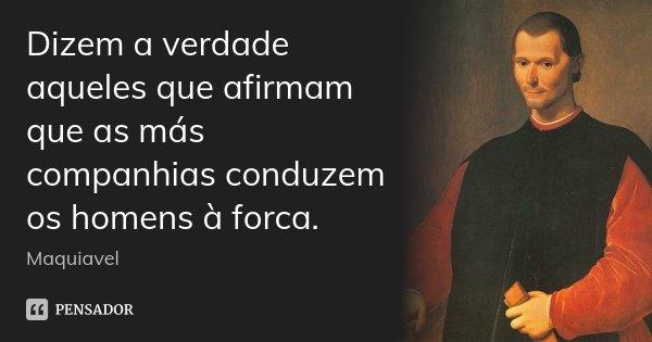 Dizem a verdade aqueles que afirmam que as más companhias conduzem os homens à forca.... Frase de Maquiavel.