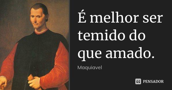 É melhor ser temido do que amado.... Frase de Maquiavel.