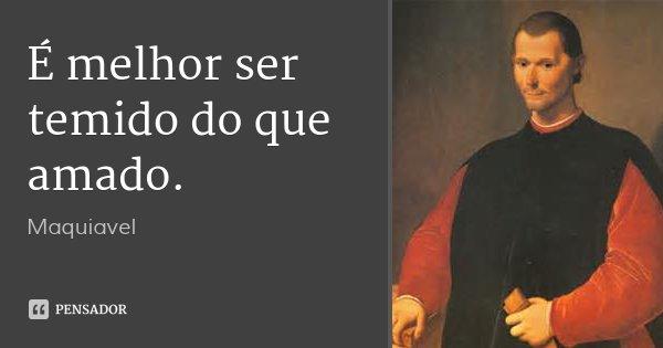 """É melhor ser temido do que amado."""" (livro_ Príncipe)... Frase de Maquiavel."""