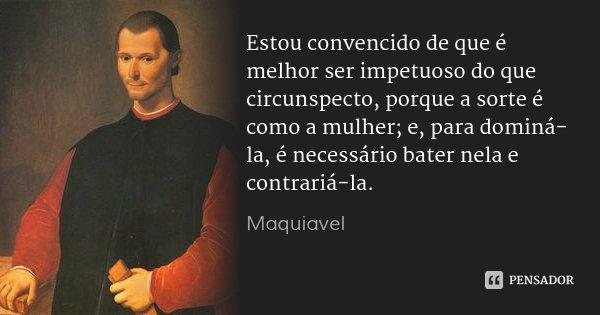 Estou convencido de que é melhor ser impetuoso do que circunspecto, porque a sorte é como a mulher; e, para dominá-la, é necessário bater nela e contrariá-la.... Frase de Maquiavel.