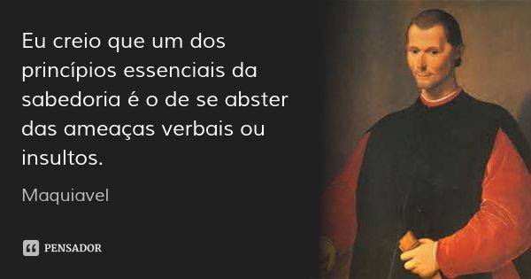 Eu creio que um dos princípios essenciais da sabedoria é o de se abster das ameaças verbais ou insultos.... Frase de Maquiavel.