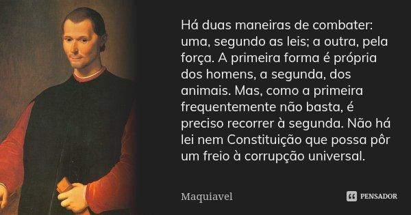 Há duas maneiras de combater: uma, segundo as leis; a outra, pela força. A primeira forma é própria dos homens, a segunda, dos animais. Mas, como a primeira fre... Frase de Maquiavel.