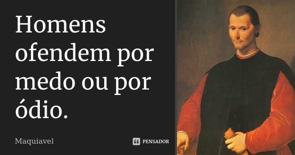 Homens ofendem por medo ou por ódio.... Frase de Maquiavel.
