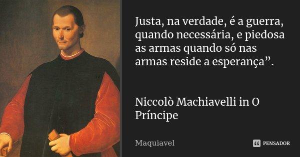 """Justa, na verdade, é a guerra, quando necessária, e piedosa as armas quando só nas armas reside a esperança"""". Niccolò Machiavelli in O Príncipe... Frase de Maquiavel."""