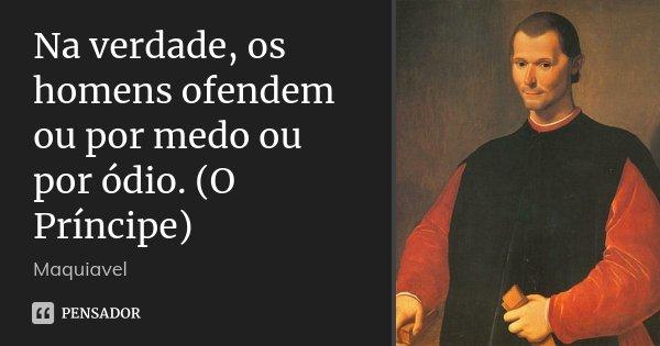 Na verdade, os homens ofendem ou por medo ou por ódio. (O Príncipe)... Frase de Maquiavel.