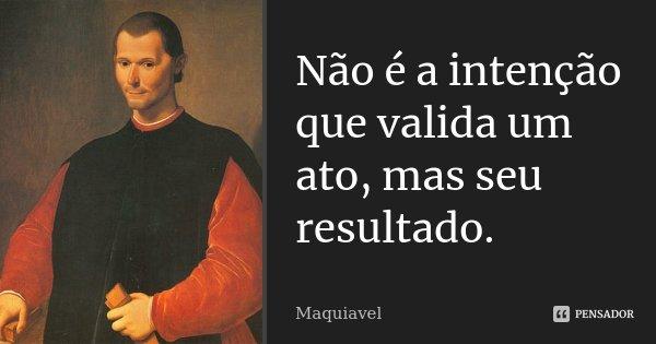 Não é a intenção que valida um ato, mas seu resultado.... Frase de Maquiavel.