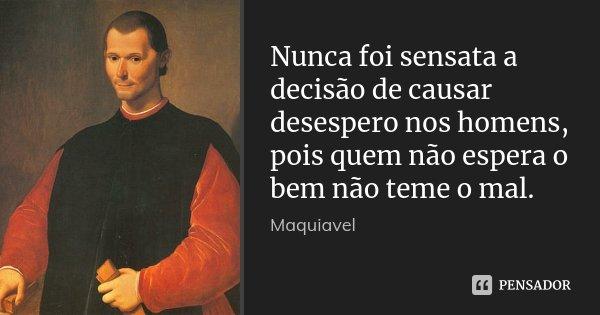 Nunca foi sensata a decisão de causar desespero nos homens, pois quem não espera o bem não teme o mal.... Frase de Maquiavel.