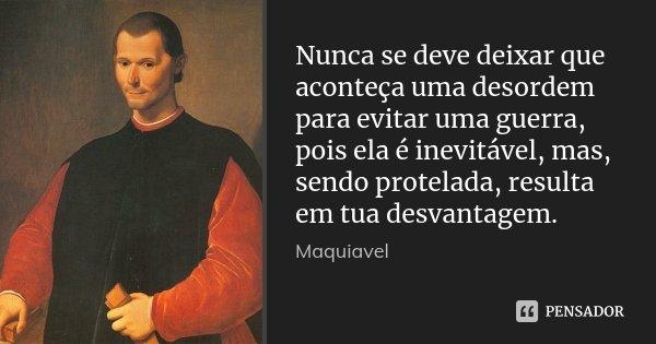 Nunca se deve deixar que aconteça uma desordem para evitar uma guerra, pois ela é inevitável, mas, sendo protelada, resulta em tua desvantagem.... Frase de Maquiavel.