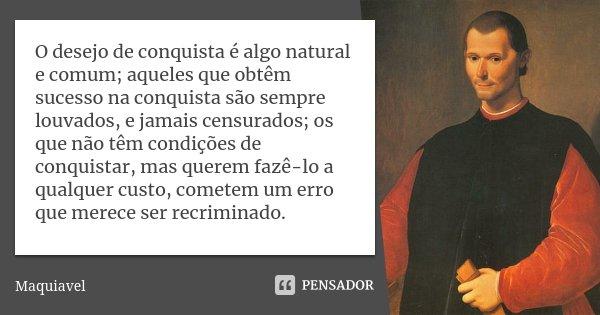 O desejo de conquista é algo natural e comum; aqueles que obtêm sucesso na conquista são sempre louvados, e jamais censurados; os que não têm condições de conqu... Frase de Maquiavel.