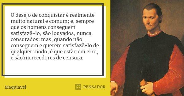 O desejo de conquistar é realmente muito natural e comum; e, sempre que os homens conseguem satisfazê-lo, são louvados, nunca censurados; mas, quando não conseg... Frase de Maquiavel.
