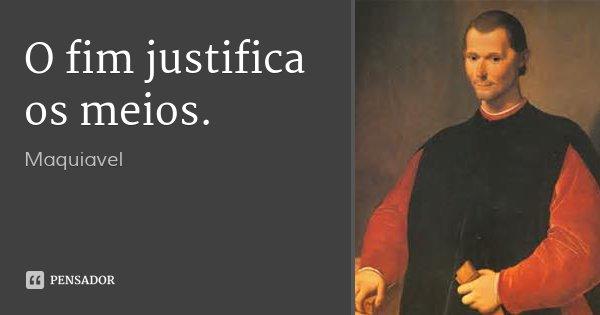 O fim justifica os meios.... Frase de Maquiavel.