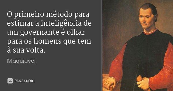 O primeiro método para estimar a inteligência de um governante é olhar para os homens que tem à sua volta.... Frase de Maquiavel.