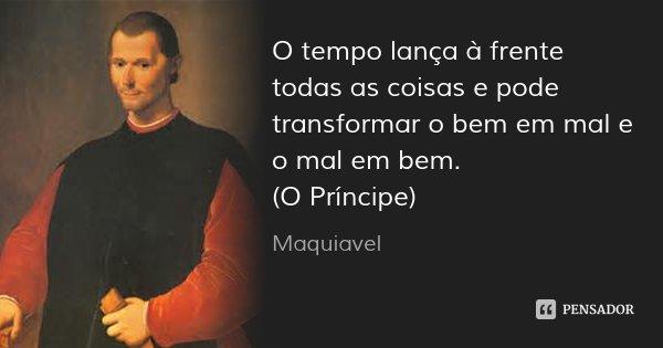 O tempo lança à frente todas as coisas e pode transformar o bem em mal e o mal em bem. (O Príncipe)... Frase de Maquiavel.