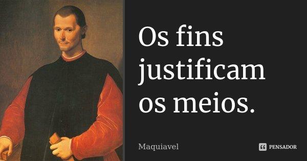 Os fins justificam os meios.... Frase de Maquiavel.
