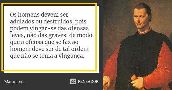 Os homens devem ser adulados ou destruídos, pois podem vingar-se das ofensas leves, não das graves; de modo que a ofensa que se faz ao homem deve ser de tal ord... Frase de Maquiavel.