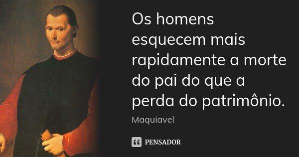 Os homens esquecem mais rapidamente a morte do pai do que a perda do patrimônio.... Frase de Maquiavel.