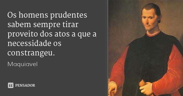 Os homens prudentes sabem sempre tirar proveito dos atos a que a necessidade os constrangeu.... Frase de Maquiavel.