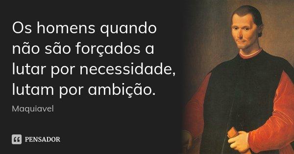 Os homens quando não são forçados a lutar por necessidade, lutam por ambição.... Frase de Maquiavel.