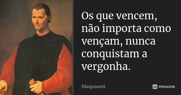 Os que vencem, não importa como vençam, nunca conquistam a vergonha.... Frase de Maquiavel.