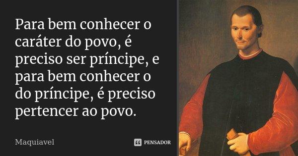 Para bem conhecer o caráter do povo, é preciso ser príncipe, e para bem conhecer o do príncipe, é preciso pertencer ao povo.... Frase de Maquiavel.