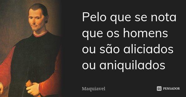 Pelo que se nota que os homens ou são aliciados ou aniquilados... Frase de Maquiavel.