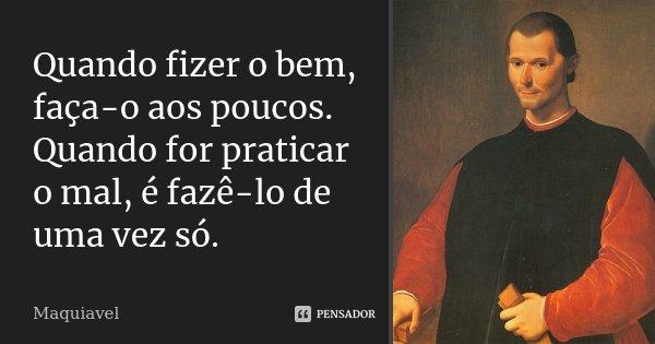 Quando fizer o bem, faça-o aos poucos. Quando for praticar o mal, é fazê-lo de uma vez só.... Frase de Maquiavel.