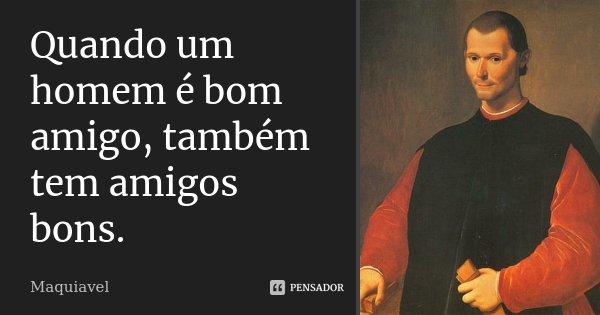 Quando um homem é bom amigo, também tem amigos bons.... Frase de Maquiavel.