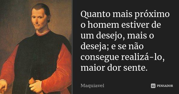 Quanto mais próximo o homem estiver de um desejo, mais o deseja; e se não consegue realizá-lo, maior dor sente.... Frase de Maquiavel.