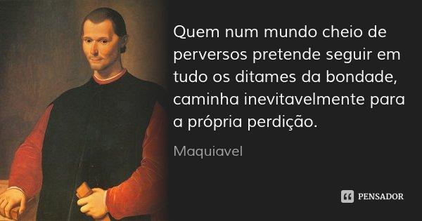 Quem num mundo cheio de perversos pretende seguir em tudo os ditames da bondade, caminha inevitavelmente para a própria perdição.... Frase de Maquiavel.