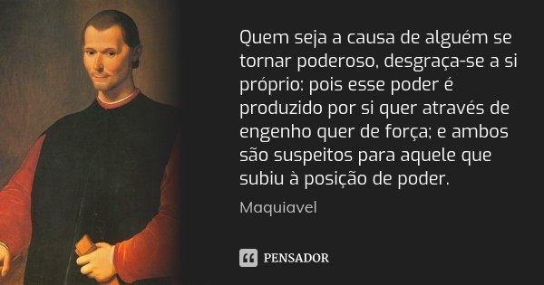 Quem seja a causa de alguém se tornar poderoso, desgraça-se a si próprio: pois esse poder é produzido por si quer através de engenho quer de força; e ambos são ... Frase de Maquiavel.