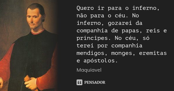 Quero ir para o inferno, não para o céu. No inferno, gozarei da companhia de papas, reis e príncipes. No céu, só terei por companhia mendigos, monges, eremitas ... Frase de Maquiavel.
