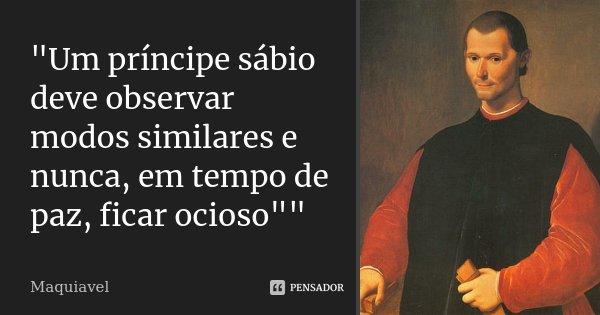 """""""Um príncipe sábio deve observar modos similares e nunca, em tempo de paz, ficar ocioso""""""""... Frase de Maquiavel."""