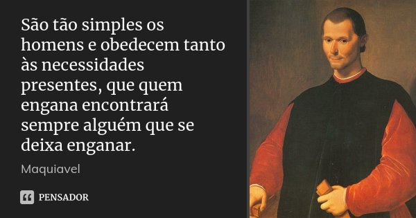 São tão simples os homens e obedecem tanto às necessidades presentes, que quem engana encontrará sempre alguém que se deixa enganar.... Frase de Maquiavel.