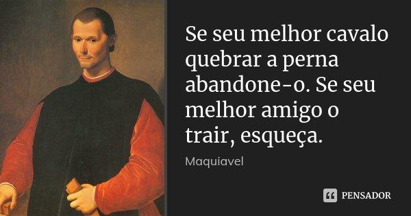Se seu melhor cavalo quebrar a perna abandone-o. Se seu melhor amigo o trair, esqueça.... Frase de Maquiavel..