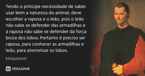 Tendo o príncipe necessidade de saber usar bem a natureza do animal, deve escolher a raposa e o leão, pois o leão não sabe se defender das armadilhas e a raposa... Frase de Maquiavel.
