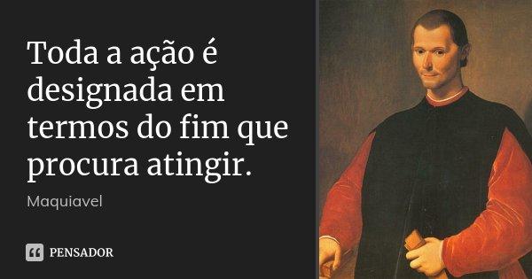 Toda a ação é designada em termos do fim que procura atingir.... Frase de Maquiavel.