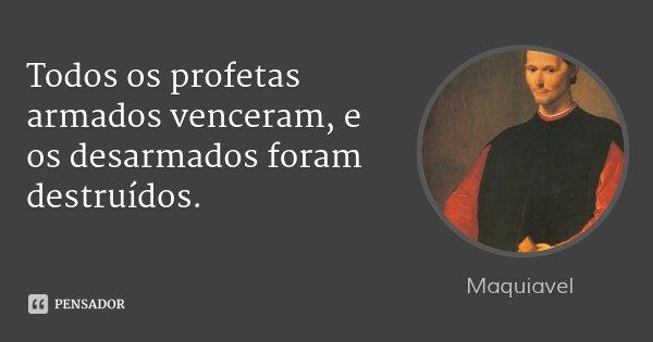 Todos os profetas armados venceram, e os desarmados foram destruídos.... Frase de Maquiavel.