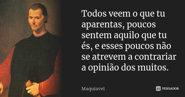 Todos veem o que tu aparentas, poucos sentem aquilo que tu és, e esses poucos não se atrevem a contrariar a opinião dos muitos.... Frase de Maquiavel.