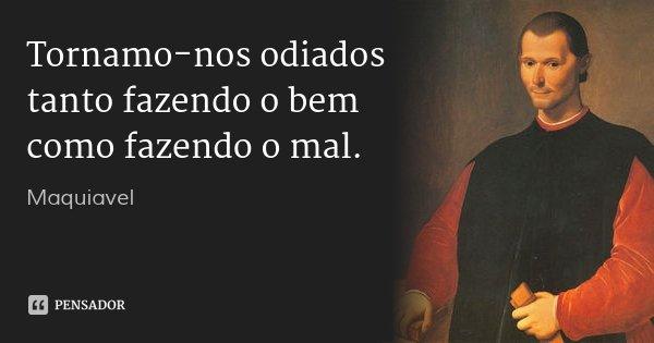 Tornamo-nos odiados tanto fazendo o bem como fazendo o mal.... Frase de Maquiavel.