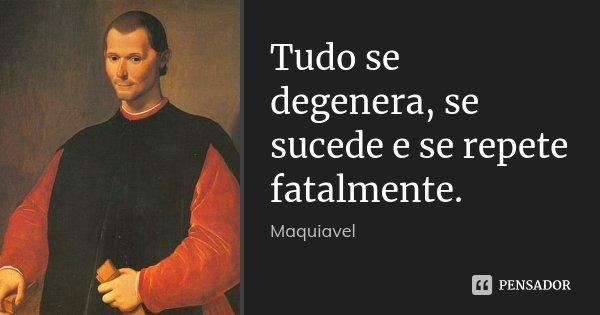 Tudo se degenera, se sucede e se repete fatalmente.... Frase de Maquiavel.