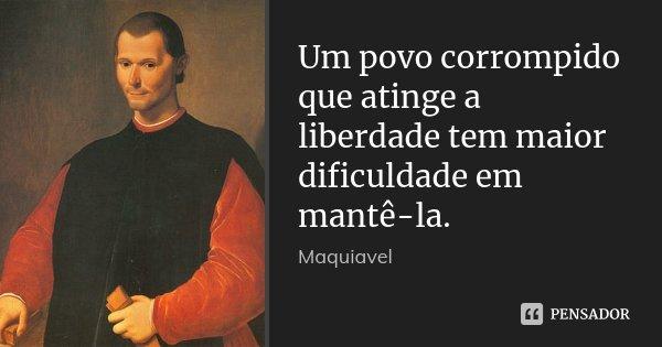 Um povo corrompido que atinge a liberdade tem maior dificuldade em mantê-la.... Frase de Maquiavel.