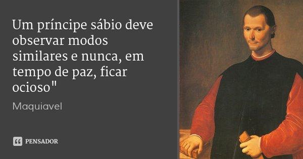 """Um príncipe sábio deve observar modos similares e nunca, em tempo de paz, ficar ocioso""""... Frase de Maquiavel."""