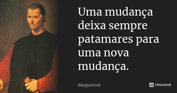 Uma mudança deixa sempre patamares para uma nova mudança.... Frase de Maquiavel.