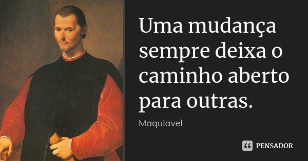 Uma mudança sempre deixa o caminho aberto para outras.... Frase de Maquiavel.