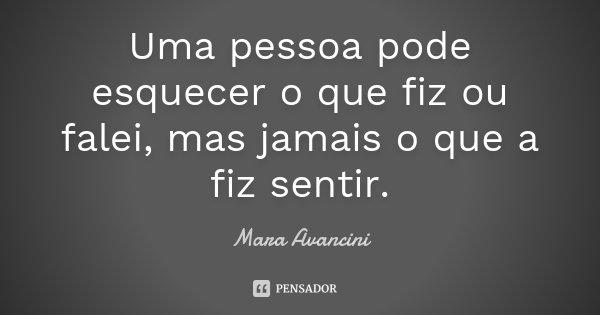 Uma pessoa pode esquecer o que fiz ou falei, mas jamais o que a fiz sentir.... Frase de Mara Avancini.