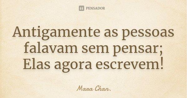Antigamente as pessoas falavam sem pensar; Elas agora escrevem!... Frase de Mara Chan.