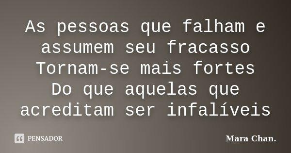 As pessoas que falham e assumem seu fracasso Tornam-se mais fortes Do que aquelas que acreditam ser infalíveis... Frase de Mara Chan.