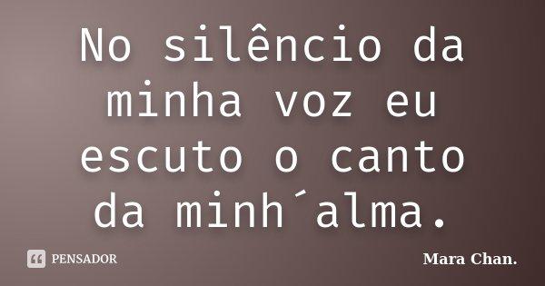 No silêncio da minha voz eu escuto o canto da minh´alma.... Frase de Mara Chan.