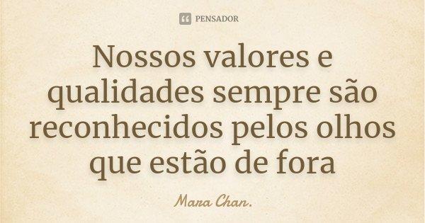 Nossos valores e qualidades sempre são reconhecidos pelos olhos que estão de fora... Frase de Mara Chan.